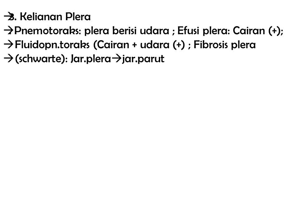 3. Kelianan Plera . Pnemotoraks: plera berisi udara ; Efusi plera: Cairan (+); Fluidopn.toraks (Cairan + udara (+) ; Fibrosis plera.