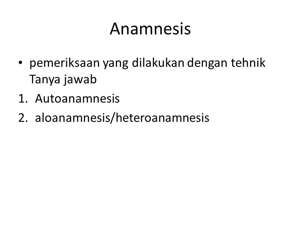 Anamnesis • pemeriksaan yang dilakukan dengan tehnik Tanya jawab