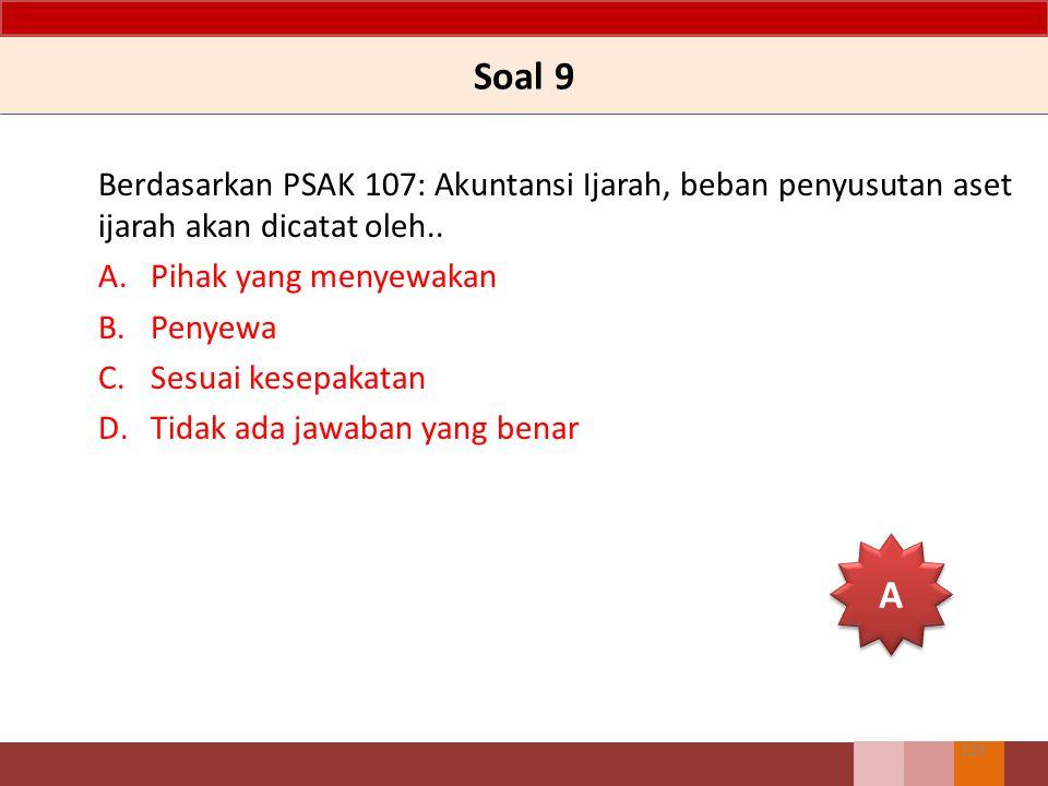 Soal 9 Berdasarkan PSAK 107: Akuntansi Ijarah, beban penyusutan aset ijarah akan dicatat oleh.. Pihak yang menyewakan.