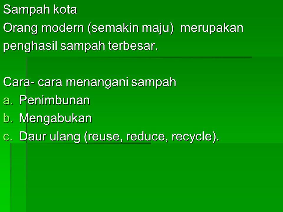 Sampah kota Orang modern (semakin maju) merupakan. penghasil sampah terbesar. Cara- cara menangani sampah.