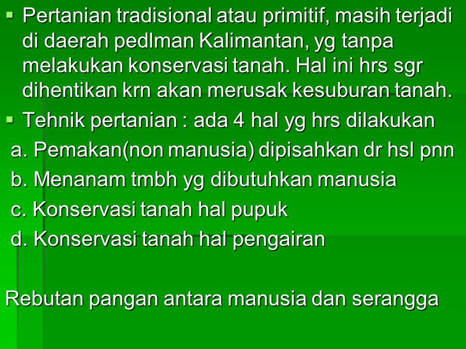 Pertanian tradisional atau primitif, masih terjadi di daerah pedlman Kalimantan, yg tanpa melakukan konservasi tanah. Hal ini hrs sgr dihentikan krn akan merusak kesuburan tanah.