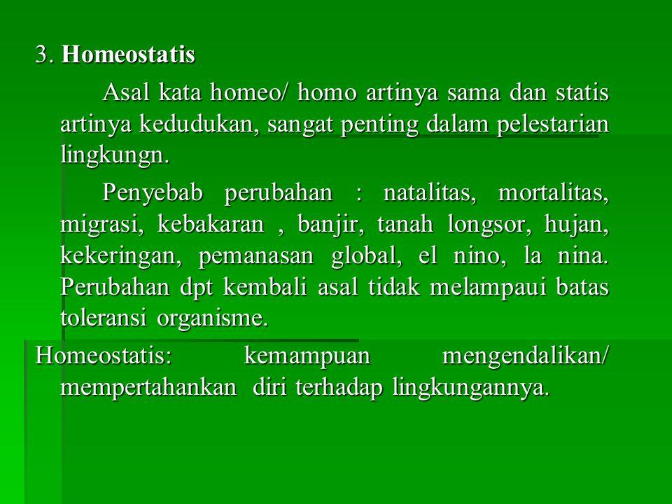 3. Homeostatis Asal kata homeo/ homo artinya sama dan statis artinya kedudukan, sangat penting dalam pelestarian lingkungn.