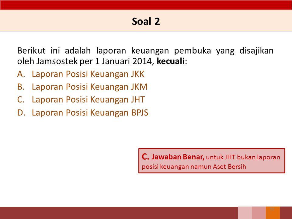 Soal 2 Berikut ini adalah laporan keuangan pembuka yang disajikan oleh Jamsostek per 1 Januari 2014, kecuali: