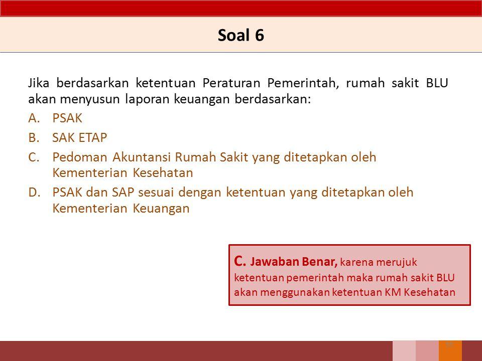 Soal 6 Jika berdasarkan ketentuan Peraturan Pemerintah, rumah sakit BLU akan menyusun laporan keuangan berdasarkan: