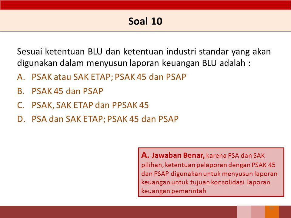 Soal 10 Sesuai ketentuan BLU dan ketentuan industri standar yang akan digunakan dalam menyusun laporan keuangan BLU adalah :