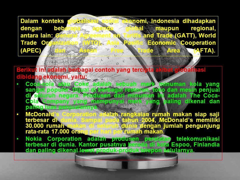 Dalam konteks globalisasi sosial ekonomi, Indonesia dihadapkan dengan beberapa agenda global maupun regional, antara lain: General Agreement on Tariffs and Trade (GATT), World Trade Organization (WTO), Asia Pasific Economic Cooperation (APEC) dan Asean Free Trade Area (AFTA).