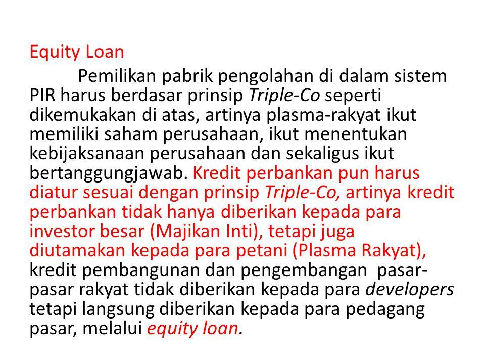 Equity Loan Pemilikan pabrik pengolahan di dalam sistem PIR harus berdasar prinsip Triple-Co seperti dikemukakan di atas, artinya plasma-rakyat ikut memiliki saham perusahaan, ikut menentukan kebijaksanaan perusahaan dan sekaligus ikut bertanggungjawab.