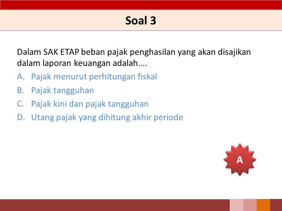 Soal 3 Dalam SAK ETAP beban pajak penghasilan yang akan disajikan dalam laporan keuangan adalah....