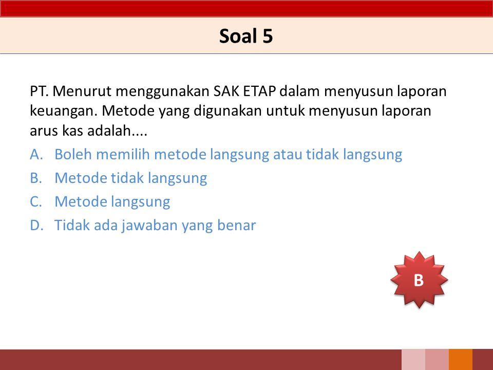 Soal 5 PT. Menurut menggunakan SAK ETAP dalam menyusun laporan keuangan. Metode yang digunakan untuk menyusun laporan arus kas adalah....