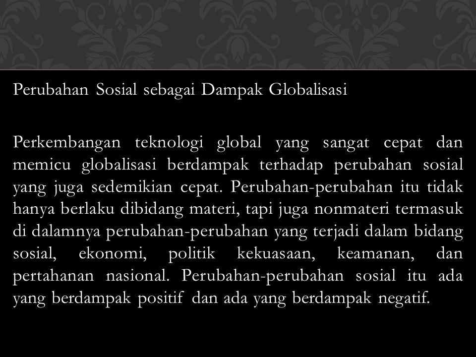 Perubahan Sosial sebagai Dampak Globalisasi Perkembangan teknologi global yang sangat cepat dan memicu globalisasi berdampak terhadap perubahan sosial yang juga sedemikian cepat.