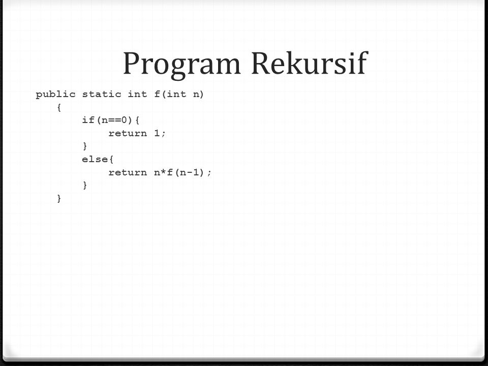 Program Rekursif public static int f(int n) { if(n==0){ return 1; } else{ return n*f(n-1);