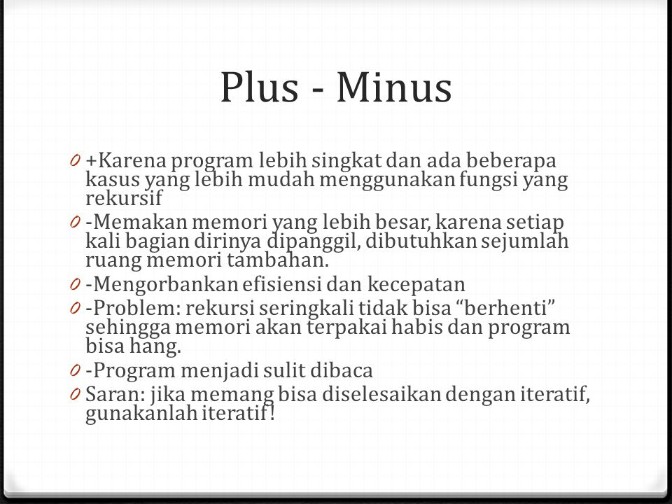 Plus - Minus +Karena program lebih singkat dan ada beberapa kasus yang lebih mudah menggunakan fungsi yang rekursif.