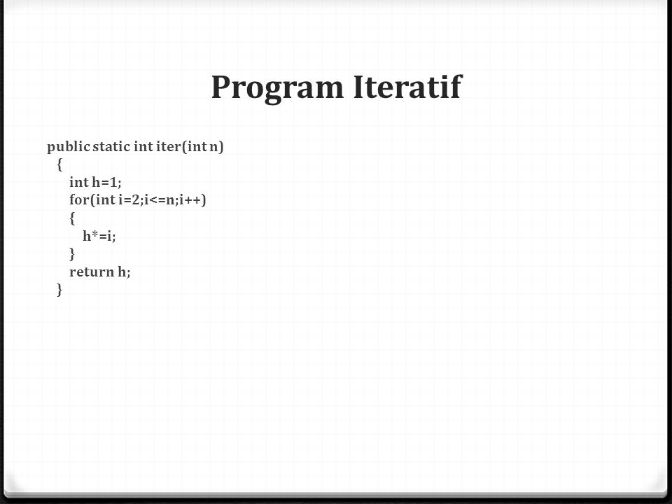Program Iteratif public static int iter(int n) { int h=1; for(int i=2;i<=n;i++) h*=i; } return h;