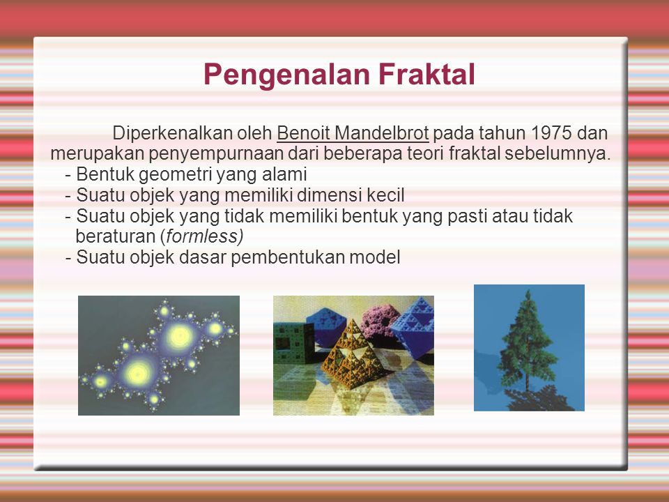 Pengenalan Fraktal Diperkenalkan oleh Benoit Mandelbrot pada tahun 1975 dan merupakan penyempurnaan dari beberapa teori fraktal sebelumnya.