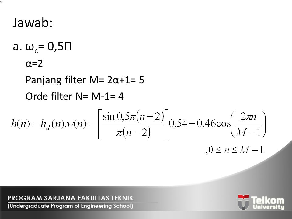 Jawab: a. ωc= 0,5Π α=2 Panjang filter M= 2α+1= 5 Orde filter N= M-1= 4
