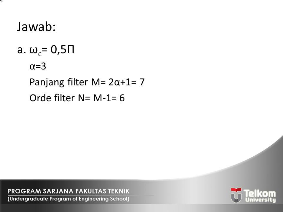 Jawab: a. ωc= 0,5Π α=3 Panjang filter M= 2α+1= 7 Orde filter N= M-1= 6