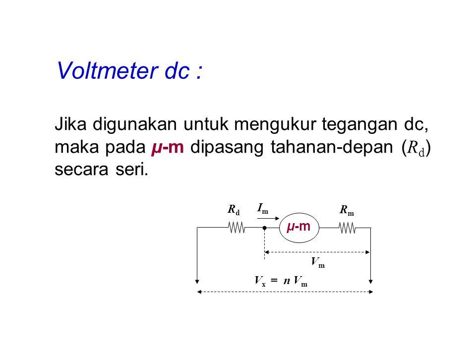Voltmeter dc : Jika digunakan untuk mengukur tegangan dc, maka pada μ-m dipasang tahanan-depan (Rd) secara seri.