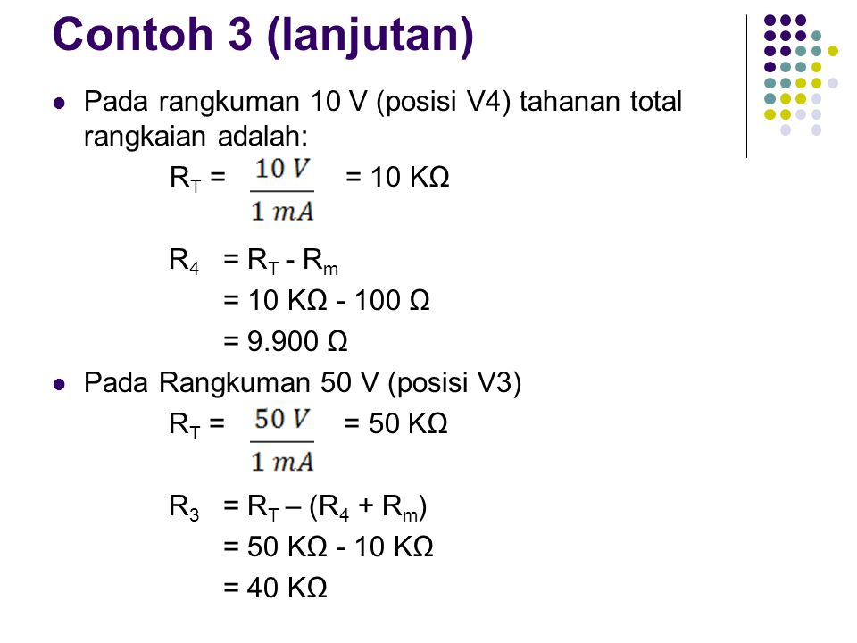 Contoh 3 (lanjutan) Pada rangkuman 10 V (posisi V4) tahanan total rangkaian adalah: RT = = 10 KΩ.
