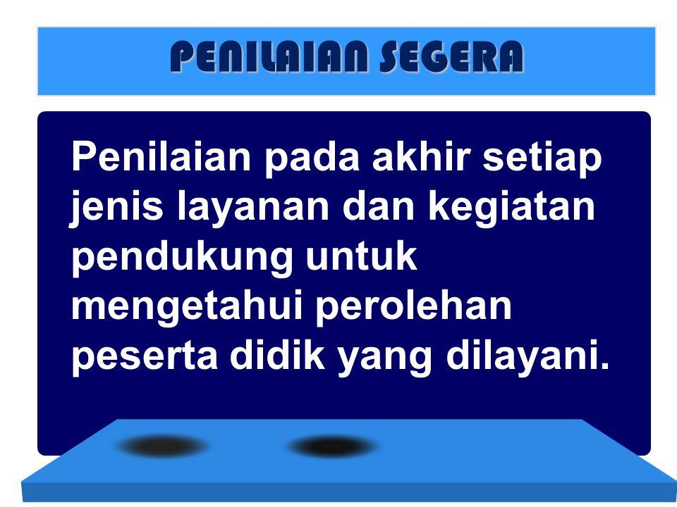 PENILAIAN SEGERA Penilaian pada akhir setiap jenis layanan dan kegiatan pendukung untuk mengetahui perolehan peserta didik yang dilayani.