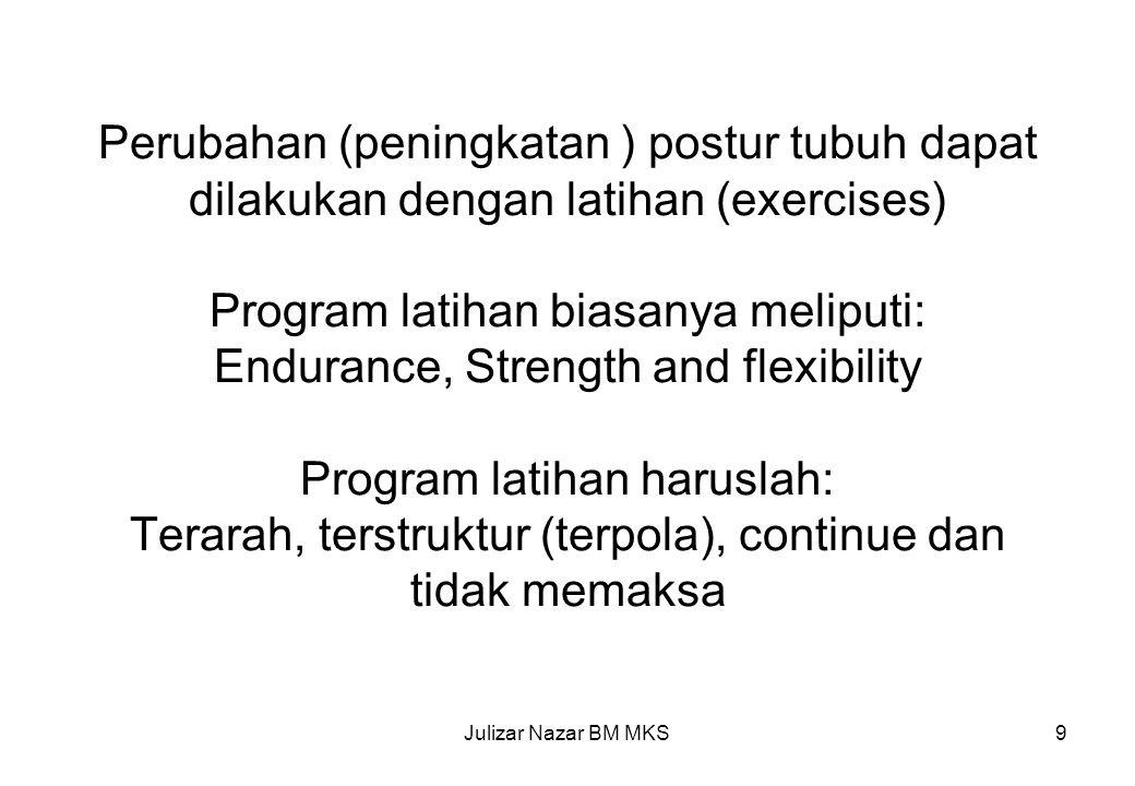 Perubahan (peningkatan ) postur tubuh dapat dilakukan dengan latihan (exercises) Program latihan biasanya meliputi: Endurance, Strength and flexibility Program latihan haruslah: Terarah, terstruktur (terpola), continue dan tidak memaksa