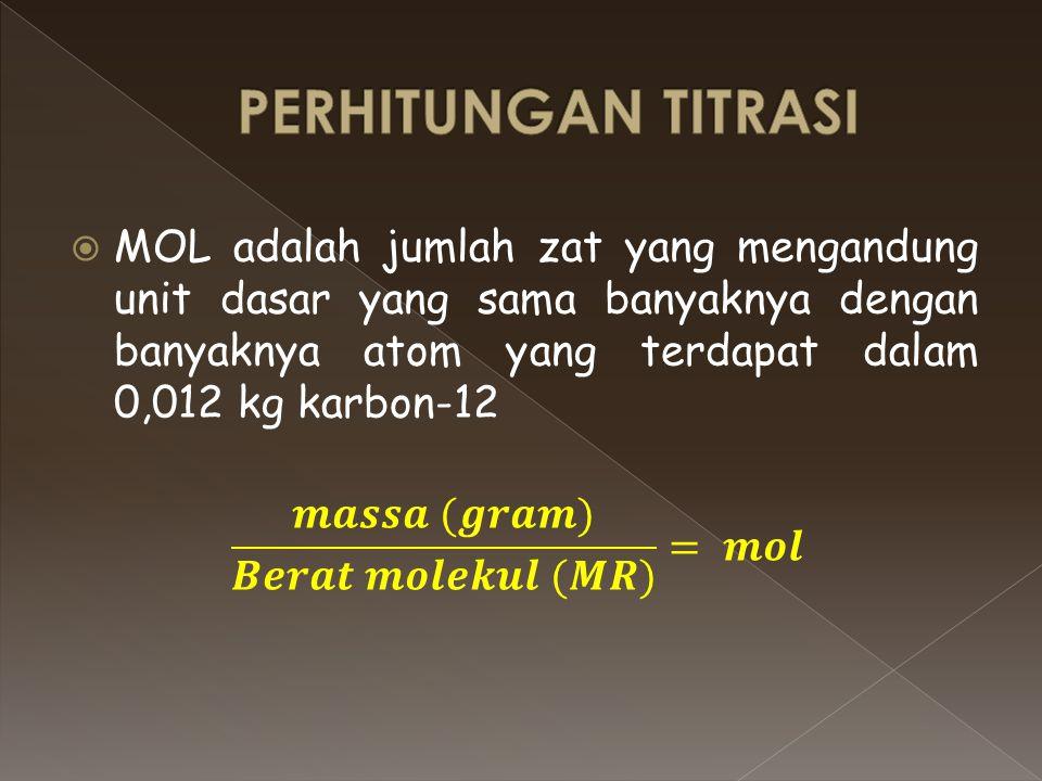 PERHITUNGAN TITRASI MOL adalah jumlah zat yang mengandung unit dasar yang sama banyaknya dengan banyaknya atom yang terdapat dalam 0,012 kg karbon-12.