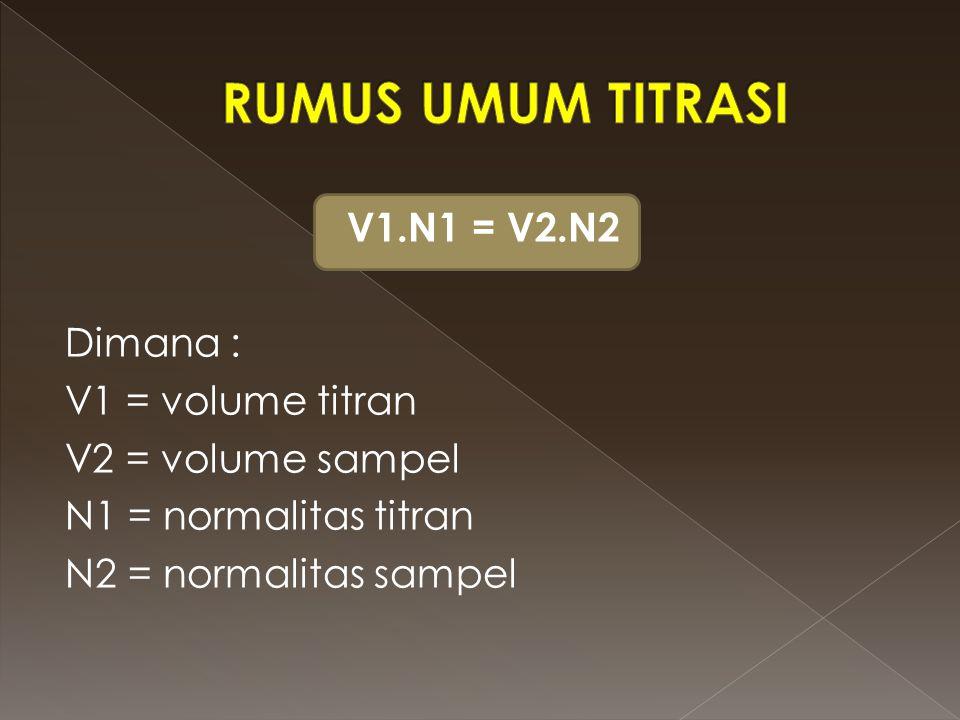 RUMUS UMUM TITRASI V1.N1 = V2.N2 Dimana : V1 = volume titran V2 = volume sampel N1 = normalitas titran N2 = normalitas sampel