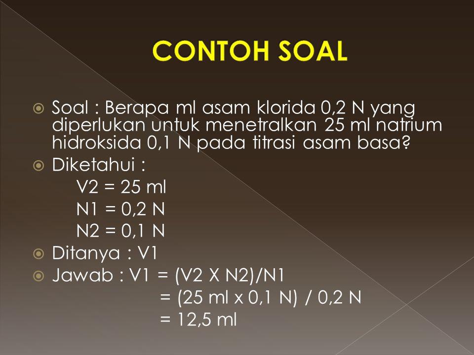 CONTOH SOAL Soal : Berapa ml asam klorida 0,2 N yang diperlukan untuk menetralkan 25 ml natrium hidroksida 0,1 N pada titrasi asam basa