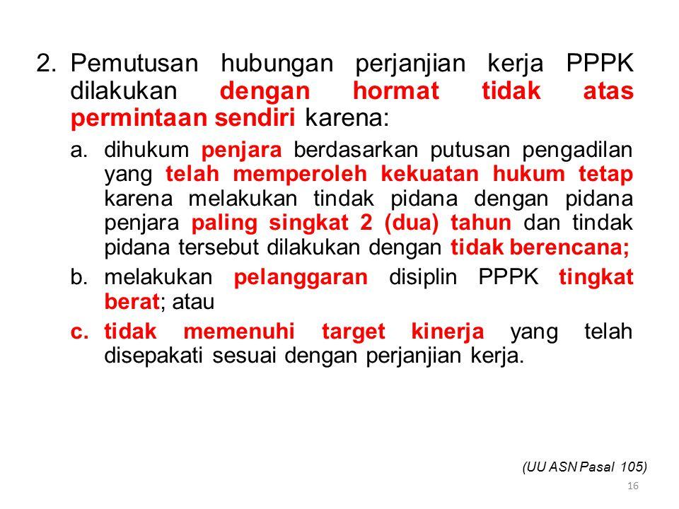 Pemutusan hubungan perjanjian kerja PPPK dilakukan dengan hormat tidak atas permintaan sendiri karena: