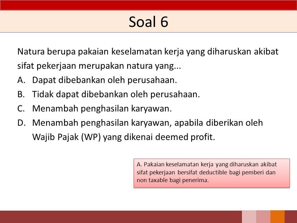 Soal 6 Natura berupa pakaian keselamatan kerja yang diharuskan akibat sifat pekerjaan merupakan natura yang...