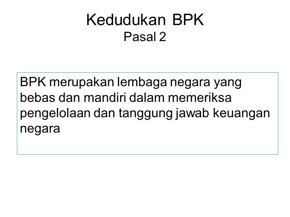 Kedudukan BPK Pasal 2 BPK merupakan lembaga negara yang bebas dan mandiri dalam memeriksa pengelolaan dan tanggung jawab keuangan negara.