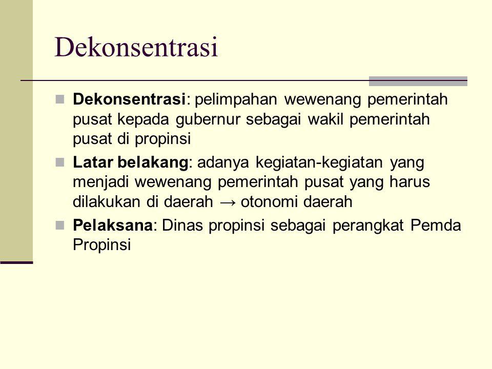 Dekonsentrasi Dekonsentrasi: pelimpahan wewenang pemerintah pusat kepada gubernur sebagai wakil pemerintah pusat di propinsi.