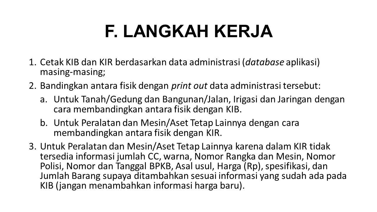 F. LANGKAH KERJA Cetak KIB dan KIR berdasarkan data administrasi (database aplikasi) masing-masing;