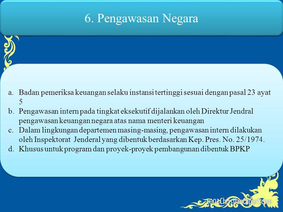 6. Pengawasan Negara Badan pemeriksa keuangan selaku instansi tertinggi sesuai dengan pasal 23 ayat 5.