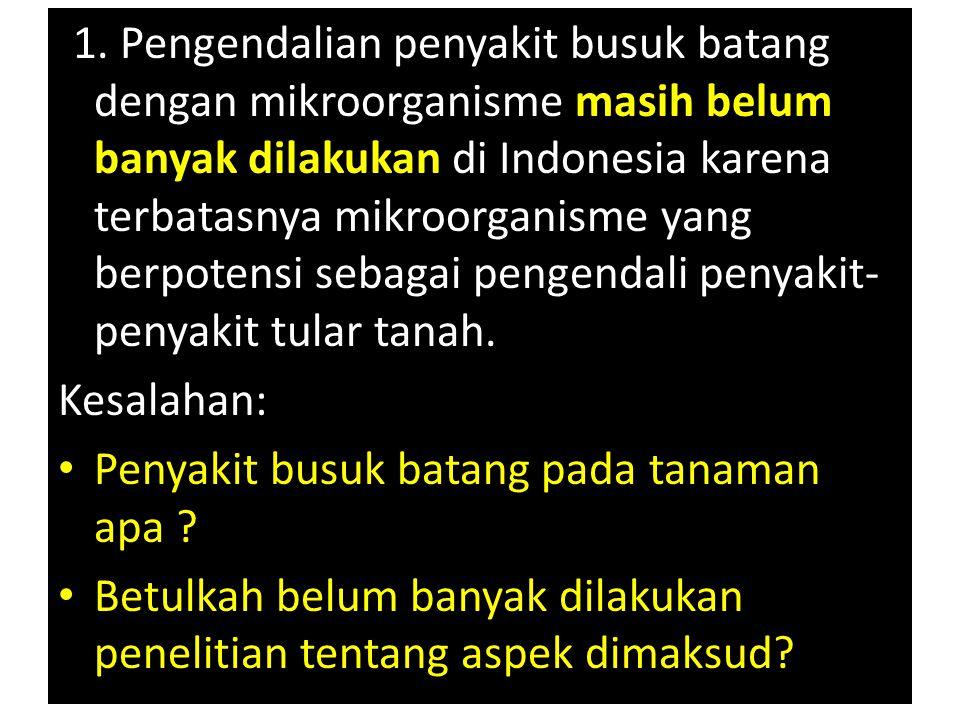 (1. Pengendalian penyakit busuk batang dengan mikroorganisme masih belum banyak dilakukan di Indonesia karena terbatasnya mikroorganisme yang berpotensi sebagai pengendali penyakit-penyakit tular tanah.