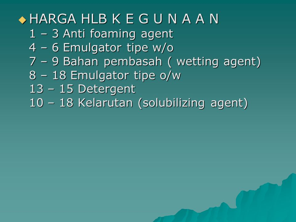 HARGA HLB K E G U N A A N 1 – 3 Anti foaming agent 4 – 6 Emulgator tipe w/o 7 – 9 Bahan pembasah ( wetting agent) 8 – 18 Emulgator tipe o/w 13 – 15 Detergent 10 – 18 Kelarutan (solubilizing agent)