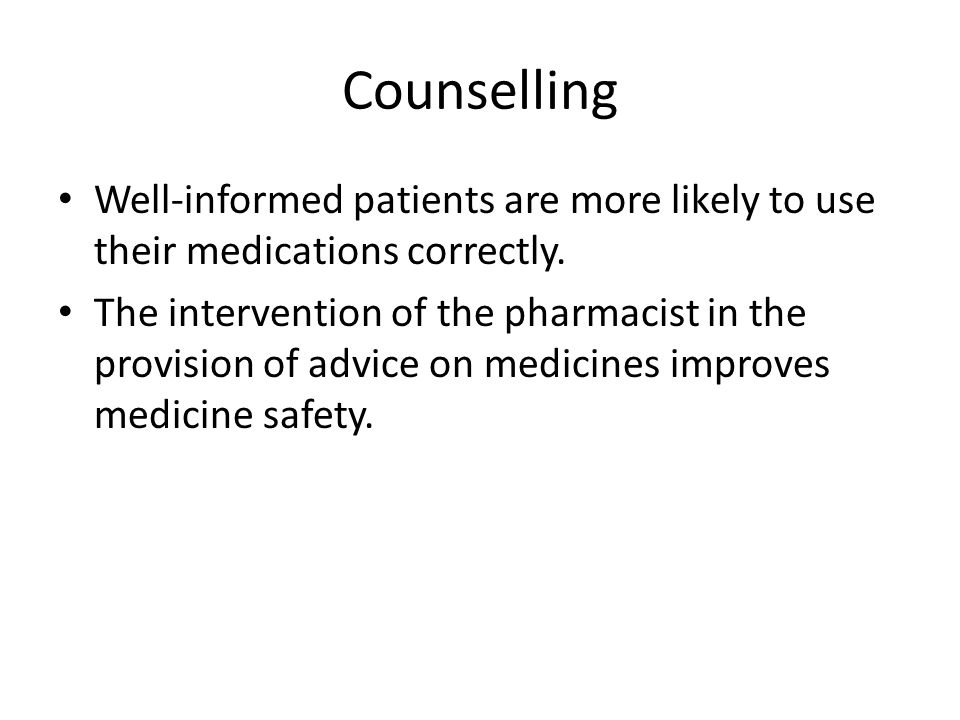 Counselling Well-informed patients are more likely to use their medications correctly.