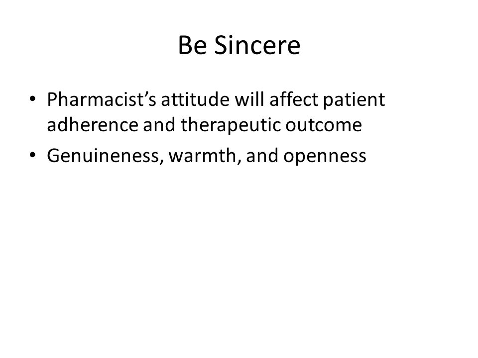 Be Sincere Pharmacist's attitude will affect patient adherence and therapeutic outcome.