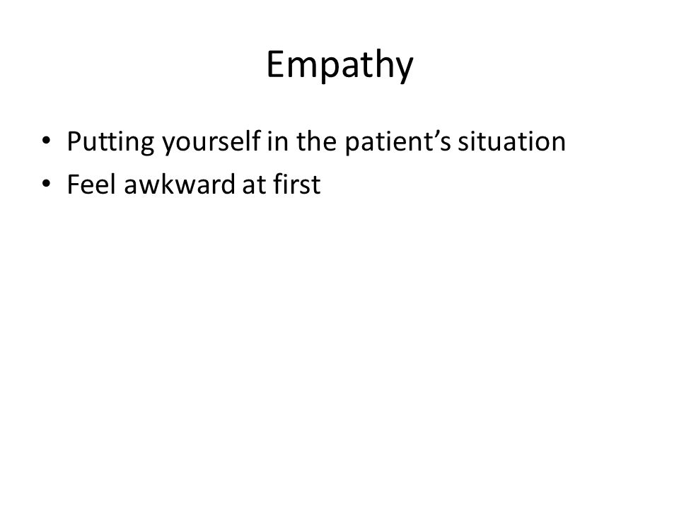 Empathy Putting yourself in the patient's situation