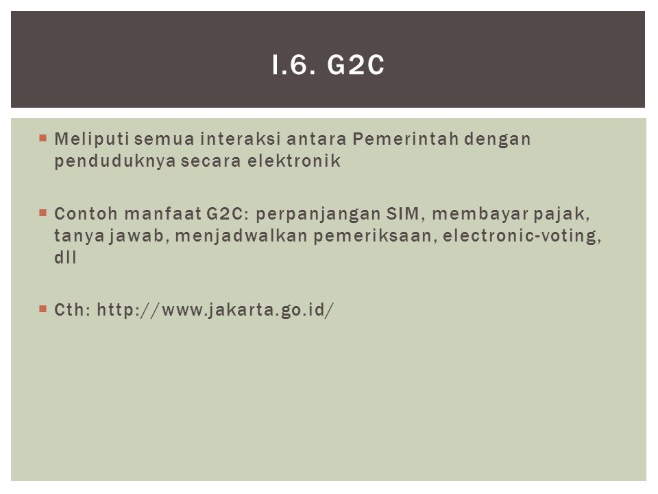 i.6. G2C Meliputi semua interaksi antara Pemerintah dengan penduduknya secara elektronik.