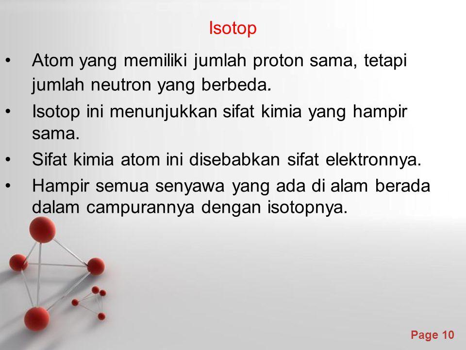 Isotop Atom yang memiliki jumlah proton sama, tetapi jumlah neutron yang berbeda. Isotop ini menunjukkan sifat kimia yang hampir sama.