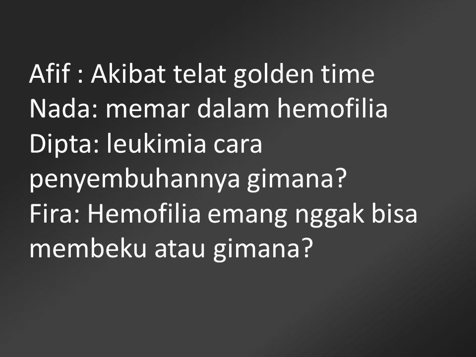 Afif : Akibat telat golden time Nada: memar dalam hemofilia Dipta: leukimia cara penyembuhannya gimana.