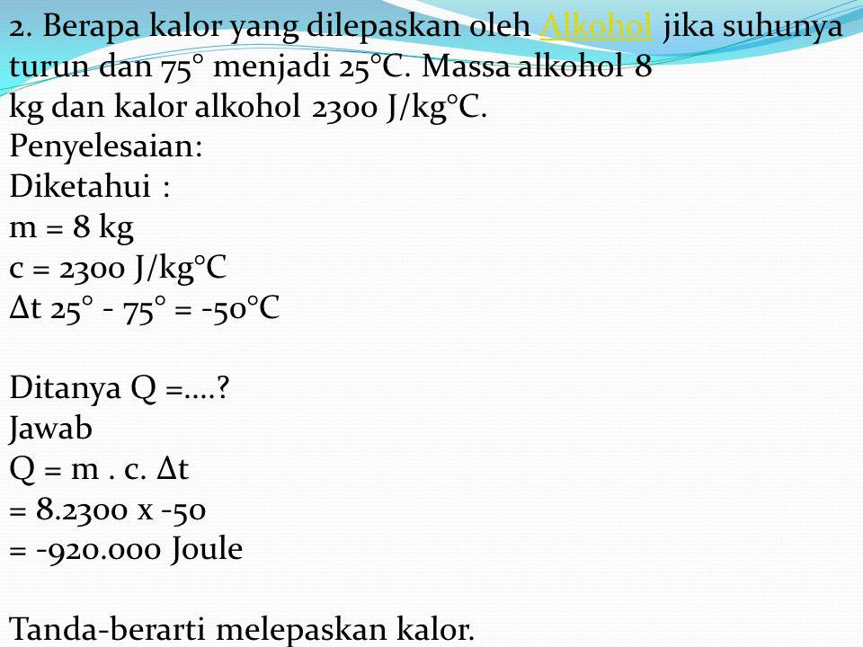 2. Berapa kalor yang dilepaskan oleh Alkohol jika suhunya turun dan 75° menjadi 25°C.