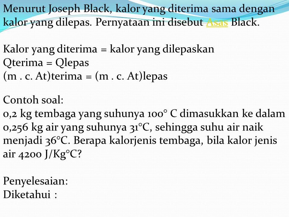 Menurut Joseph Black, kalor yang diterima sama dengan kalor yang dilepas. Pernyataan ini disebut Asas Black. Kalor yang diterima = kalor yang dilepaskan Qterima = Qlepas (m . c. At)terima = (m . c. At)lepas