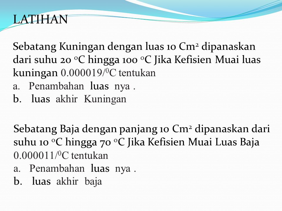 LATIHAN Sebatang Kuningan dengan luas 10 Cm2 dipanaskan dari suhu 20 oC hingga 100 0C Jika Kefisien Muai luas kuningan 0.000019/0C tentukan.