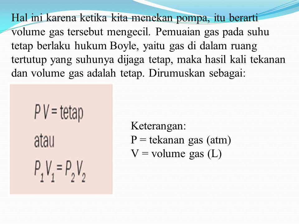 Hal ini karena ketika kita menekan pompa, itu berarti volume gas tersebut mengecil. Pemuaian gas pada suhu tetap berlaku hukum Boyle, yaitu gas di dalam ruang tertutup yang suhunya dijaga tetap, maka hasil kali tekanan dan volume gas adalah tetap. Dirumuskan sebagai: