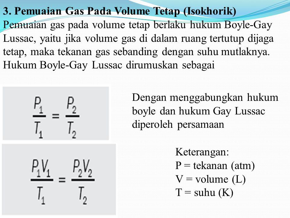 3. Pemuaian Gas Pada Volume Tetap (Isokhorik) Pemuaian gas pada volume tetap berlaku hukum Boyle-Gay Lussac, yaitu jika volume gas di dalam ruang tertutup dijaga tetap, maka tekanan gas sebanding dengan suhu mutlaknya. Hukum Boyle-Gay Lussac dirumuskan sebagai