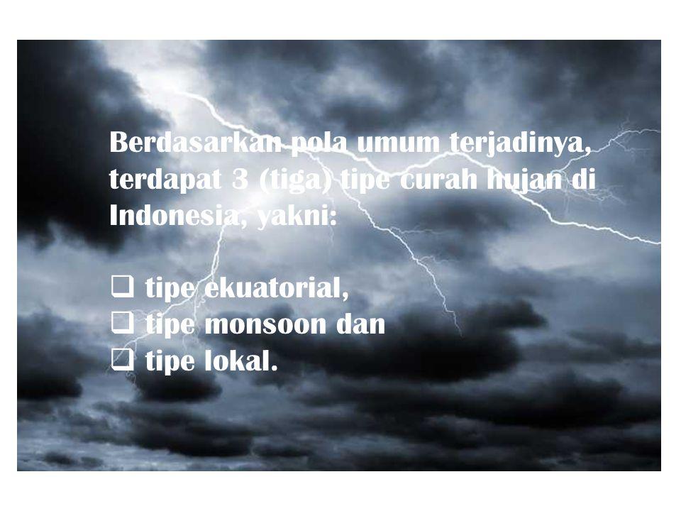 Berdasarkan pola umum terjadinya, terdapat 3 (tiga) tipe curah hujan di Indonesia, yakni: