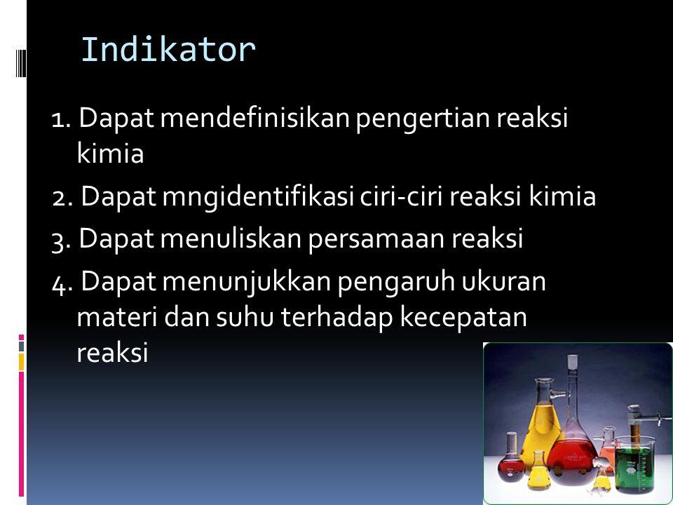 Indikator 1. Dapat mendefinisikan pengertian reaksi kimia