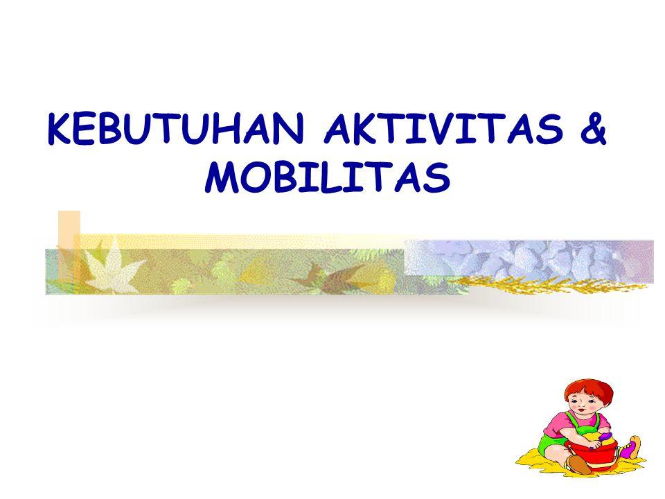KEBUTUHAN AKTIVITAS & MOBILITAS
