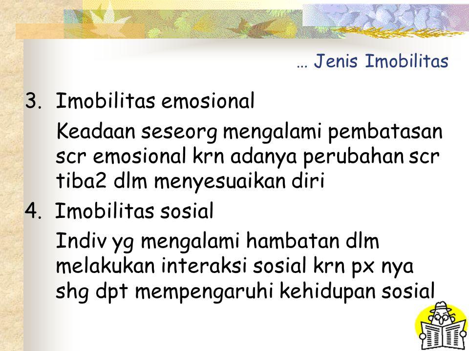 … Jenis Imobilitas Imobilitas emosional. Keadaan seseorg mengalami pembatasan scr emosional krn adanya perubahan scr tiba2 dlm menyesuaikan diri.